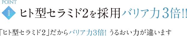 POINT1|ヒト型セラミド2を採用バリア力3倍!!「ヒト型セラミド2」だからバリア力3倍! うるおい力が違います