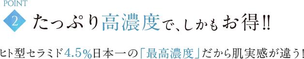 POINT2 たっぷり高濃度で、しかもお得!!ヒト型セラミド4.5%日本一の「最高濃度」だから肌実感が違う!