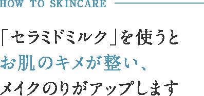 HOW TO SKINCARE 「セラミドミルク」を使うとお肌のキメが整い、メイクのりがアップします