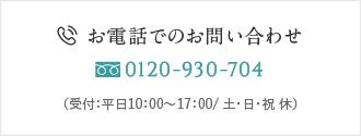 お電話でのお問い合わせ 0120-930-704 (受付:平日10:00〜17:00/ 土・日・祝 休)