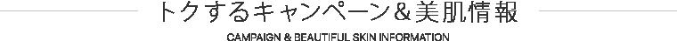 トクするキャンペーン&美肌情報 CAMPAIGN & BEAUTIFUL SKIN INFORMATION